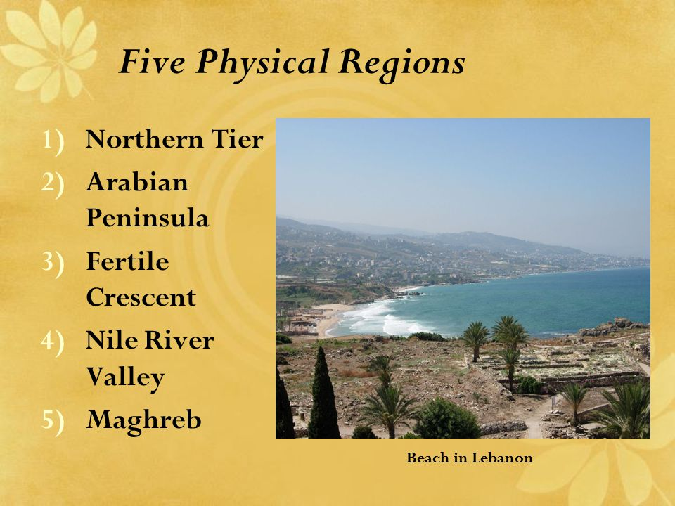 Five Physical Regions 1)Northern Tier 2)Arabian Peninsula 3)Fertile Crescent 4)Nile River Valley 5)Maghreb Beach in Lebanon
