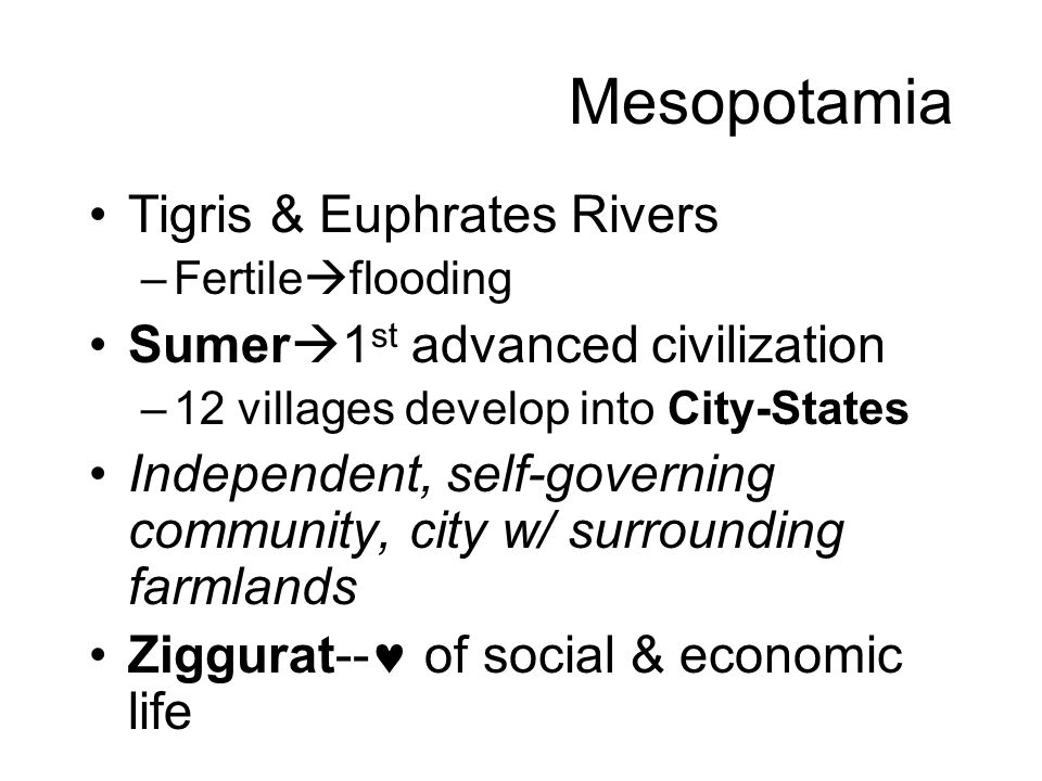 Mesopotamia Tigris & Euphrates Rivers –Fertile  flooding Sumer  1 st advanced civilization –12 villages develop into City-States Independent, self-governing community, city w/ surrounding farmlands Ziggurat-- of social & economic life