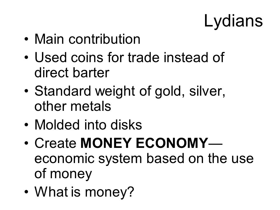 Lydians Main contribution Used coins for trade instead of direct barter Standard weight of gold, silver, other metals Molded into disks Create MONEY ECONOMY— economic system based on the use of money What is money