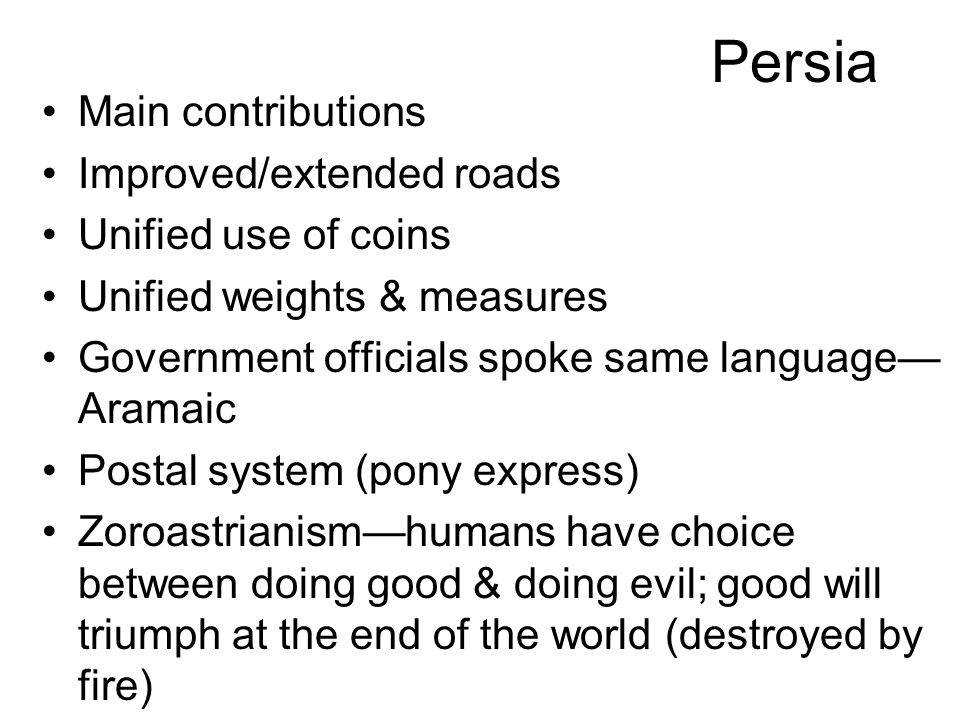 Persia Main contributions Improved/extended roads Unified use of coins Unified weights & measures Government officials spoke same language— Aramaic Postal system (pony express) Zoroastrianism—humans have choice between doing good & doing evil; good will triumph at the end of the world (destroyed by fire)