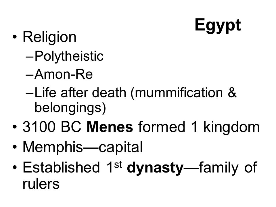 Egypt Religion –Polytheistic –Amon-Re –Life after death (mummification & belongings) 3100 BC Menes formed 1 kingdom Memphis—capital Established 1 st dynasty—family of rulers