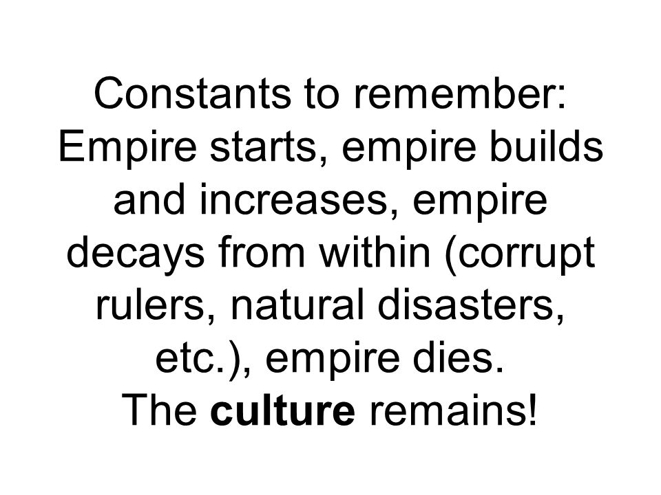 Constants to remember: Empire starts, empire builds and increases, empire decays from within (corrupt rulers, natural disasters, etc.), empire dies.
