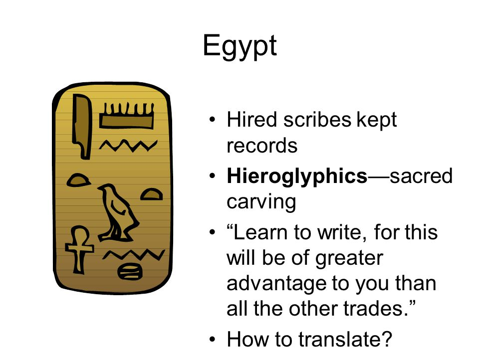 Egypt Hired scribes kept records Hieroglyphics—sacred carving Learn to write, for this will be of greater advantage to you than all the other trades. How to translate