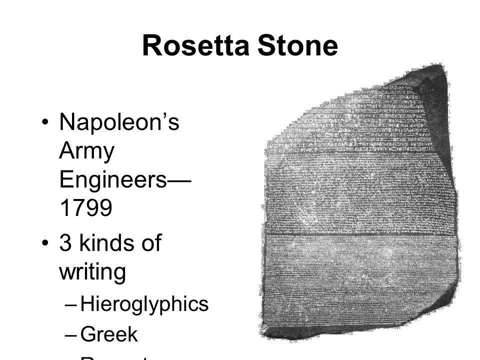Rosetta Stone Napoleon's Army Engineers— 1799 3 kinds of writing –Hieroglyphics –Greek –Recent Egyptian script
