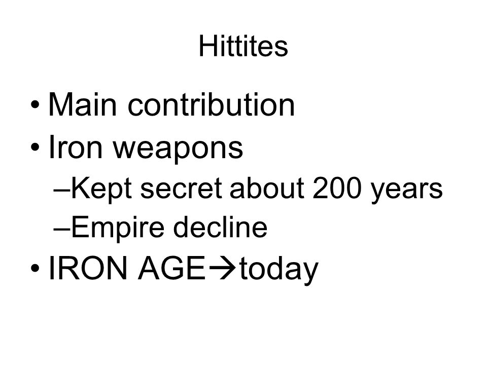 Hittites Main contribution Iron weapons –Kept secret about 200 years –Empire decline IRON AGE  today