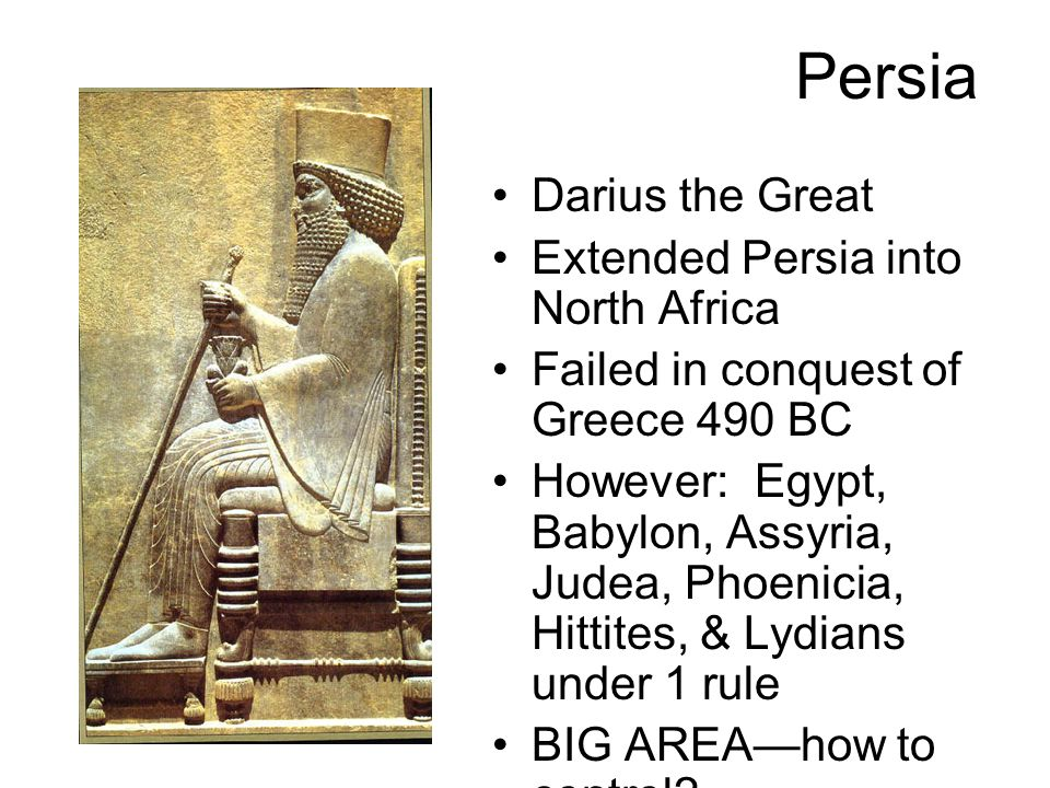 Persia Darius the Great Extended Persia into North Africa Failed in conquest of Greece 490 BC However: Egypt, Babylon, Assyria, Judea, Phoenicia, Hittites, & Lydians under 1 rule BIG AREA—how to control