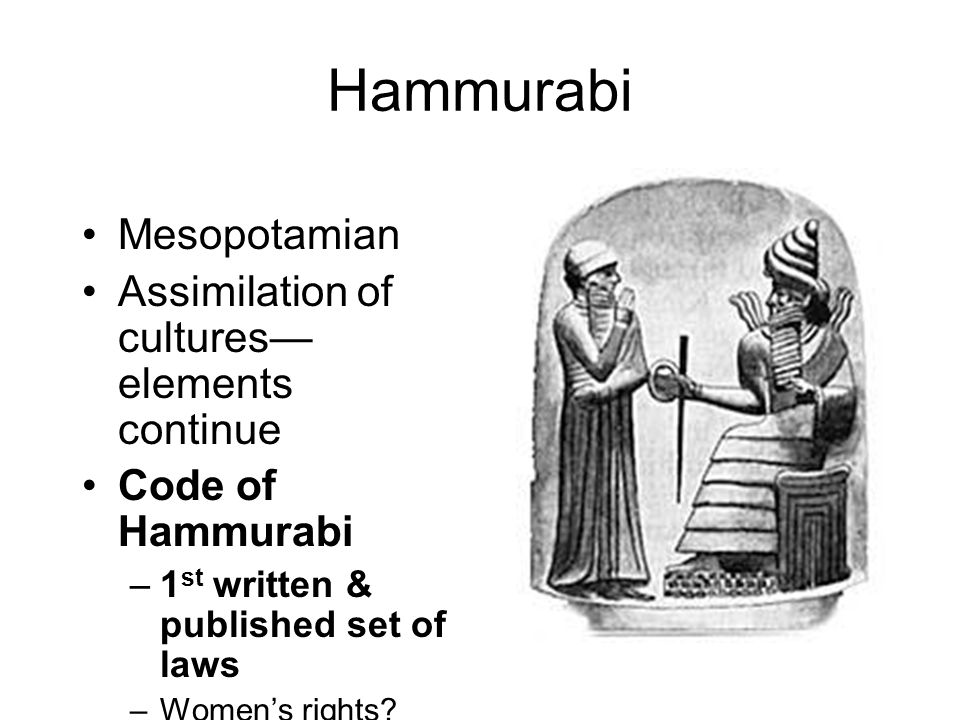 Hammurabi Mesopotamian Assimilation of cultures— elements continue Code of Hammurabi –1 st written & published set of laws –Women's rights.