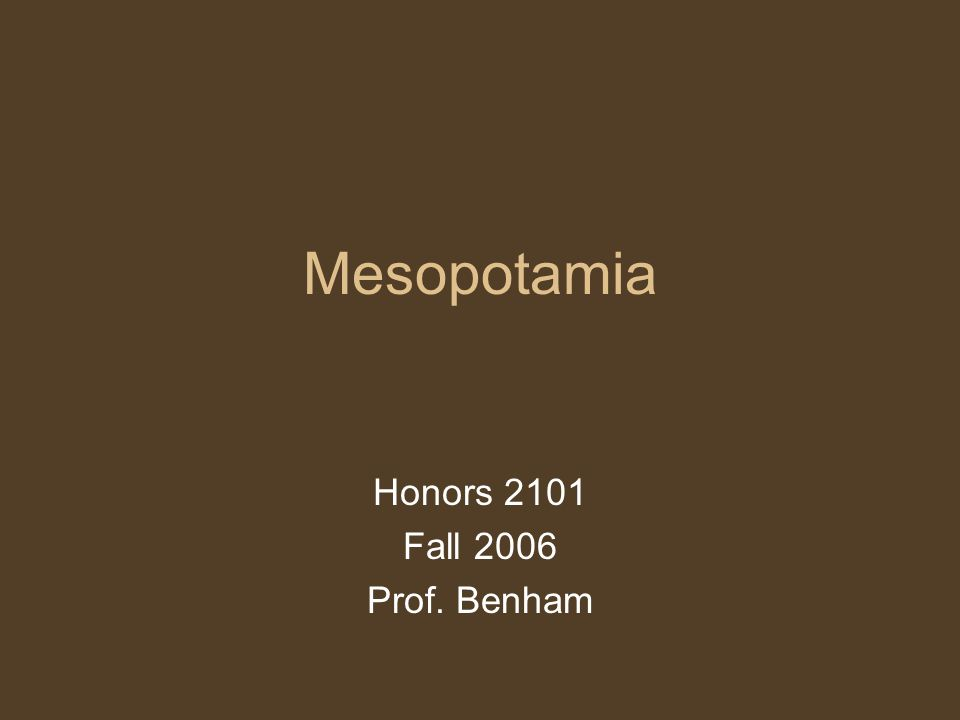 Mesopotamia Honors 2101 Fall 2006 Prof. Benham