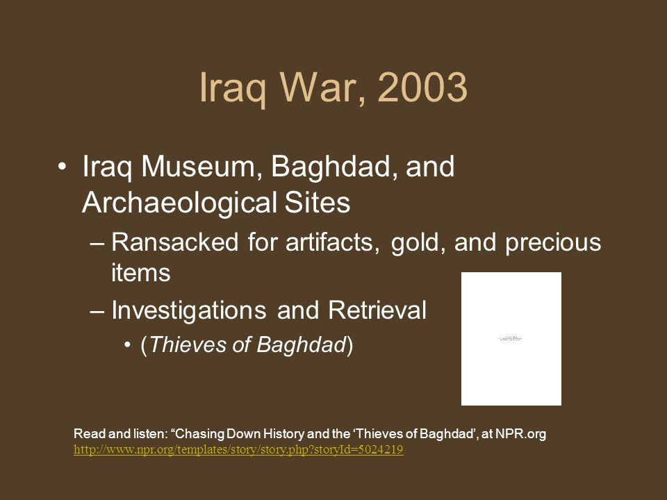 Iraq War, 2003 Iraq Museum, Baghdad, and Archaeological Sites –Ransacked for artifacts, gold, and precious items –Investigations and Retrieval (Thieves of Baghdad) Read and listen: Chasing Down History and the 'Thieves of Baghdad', at NPR.org http://www.npr.org/templates/story/story.php storyId=5024219