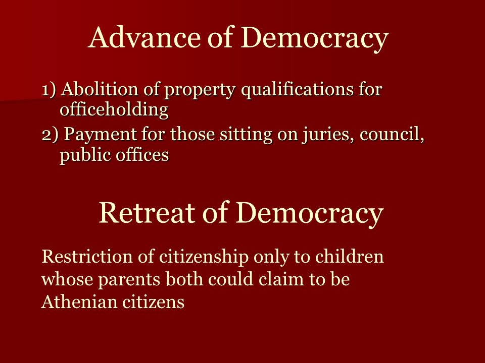 Advance of Democracy 1) Abolition of property qualifications for officeholding 2) Payment for those sitting on juries, council, public offices Retreat