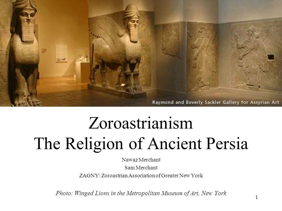 1 Zoroastrianism The Religion of Ancient Persia Nawaz Merchant Sam Merchant ZAGNY: Zoroastrian Association of Greater New York Photo: Winged Lions in