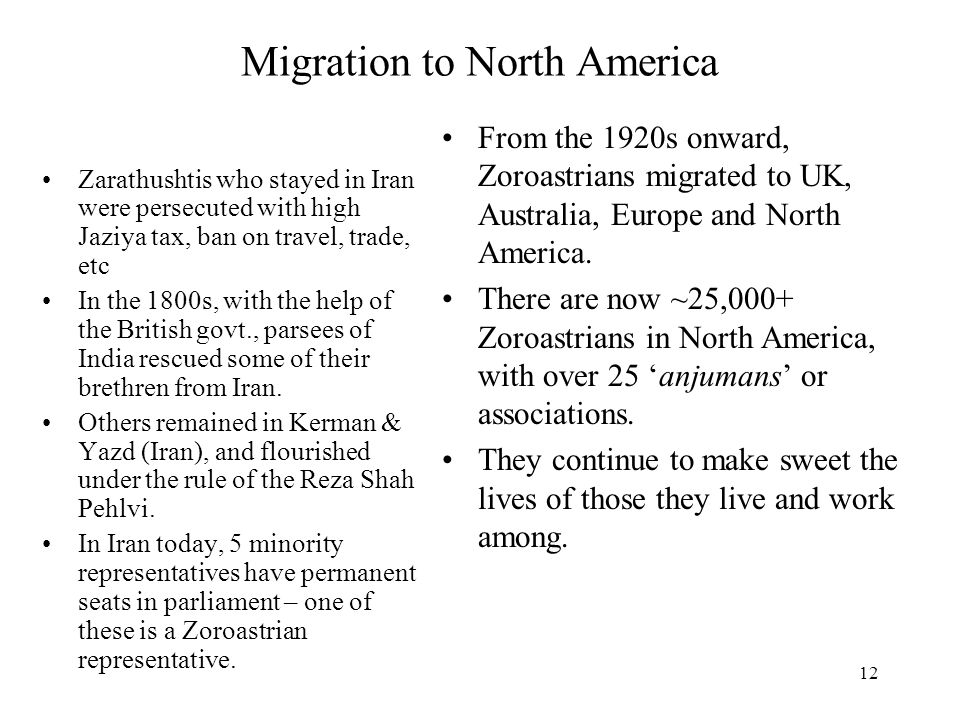 12 Migration to North America Zarathushtis who stayed in Iran were persecuted with high Jaziya tax, ban on travel, trade, etc In the 1800s, with the h