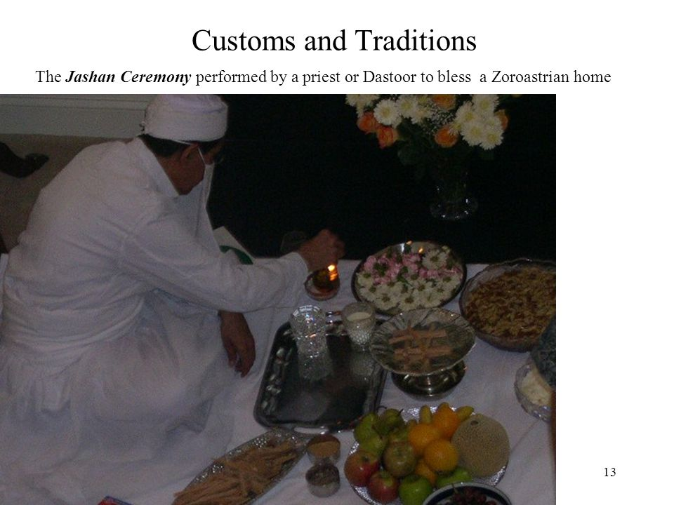 13 Customs and Traditions The Jashan Ceremony performed by a priest or Dastoor to bless a Zoroastrian home