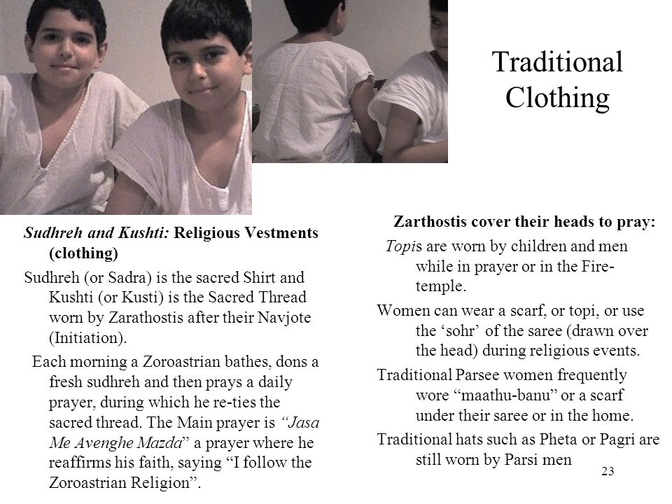 23 Traditional Clothing Sudhreh and Kushti: Religious Vestments (clothing) Sudhreh (or Sadra) is the sacred Shirt and Kushti (or Kusti) is the Sacred