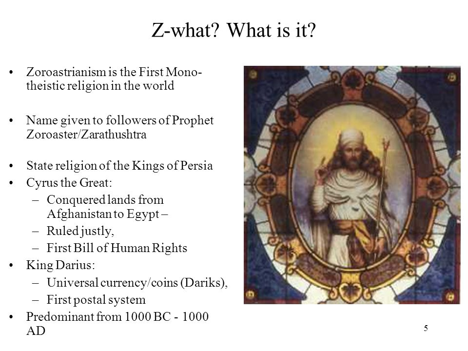 5 Z-what? What is it? Zoroastrianism is the First Mono- theistic religion in the world Name given to followers of Prophet Zoroaster/Zarathushtra State