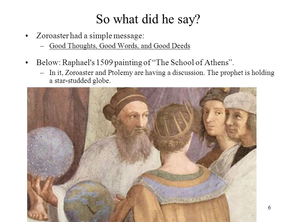 """6 So what did he say? Zoroaster had a simple message: –Good Thoughts, Good Words, and Good Deeds Below: Raphael's 1509 painting of """"The School of Athe"""