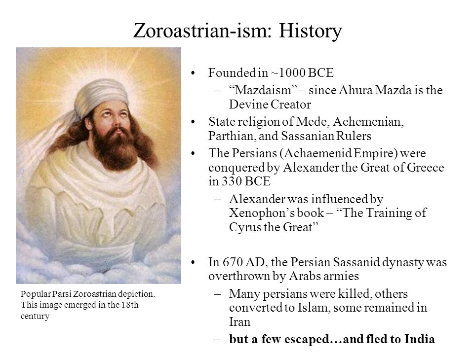 """8 Zoroastrian-ism: History Founded in ~1000 BCE –""""Mazdaism"""" – since Ahura Mazda is the Devine Creator State religion of Mede, Achemenian, Parthian, an"""