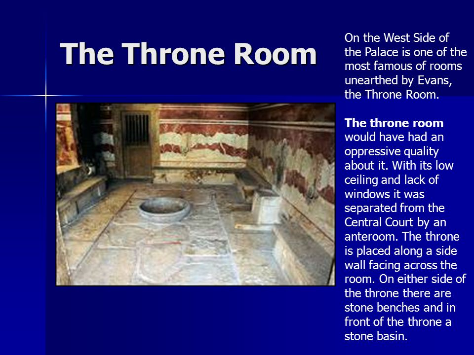 The Throne Room On the West Side of the Palace is one of the most famous of rooms unearthed by Evans, the Throne Room. The throne room would have had