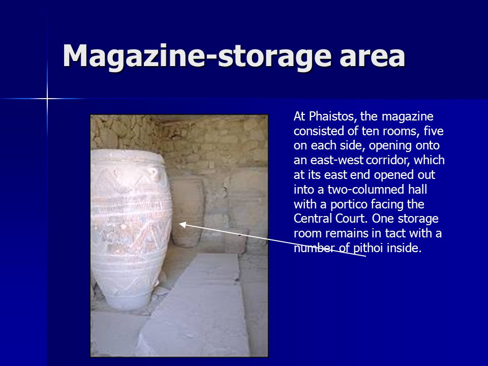 Magazine-storage area At Phaistos, the magazine consisted of ten rooms, five on each side, opening onto an east-west corridor, which at its east end o