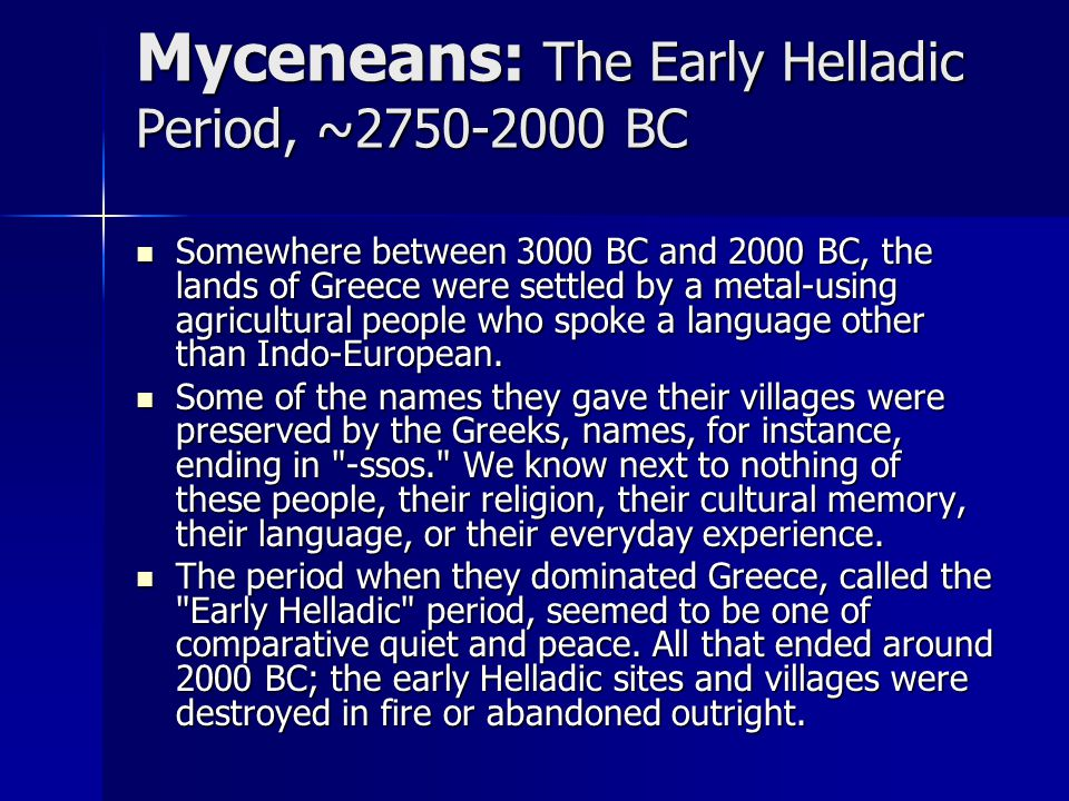 Myceneans: The Early Helladic Period, ~2750-2000 BC Somewhere between 3000 BC and 2000 BC, the lands of Greece were settled by a metal-using agricultu