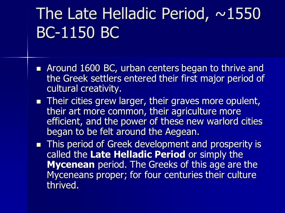 The Late Helladic Period, ~1550 BC-1150 BC Around 1600 BC, urban centers began to thrive and the Greek settlers entered their first major period of cu