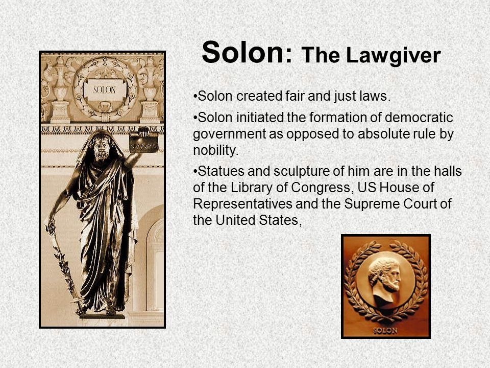 Solon : The Lawgiver Solon created fair and just laws. Solon initiated the formation of democratic government as opposed to absolute rule by nobility.