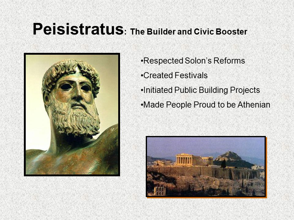 Peisistratus : The Builder and Civic Booster Respected Solon's Reforms Created Festivals Initiated Public Building Projects Made People Proud to be At
