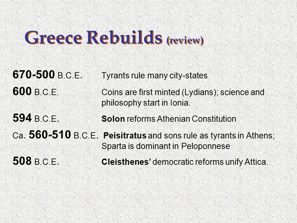 Greece Rebuilds (review) 670-500 B.C.E. Tyrants rule many city-states 600 B.C.E. Coins are first minted (Lydians); science and philosophy start in Ion
