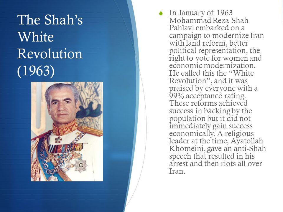 The Shah's White Revolution (1963)  In January of 1963 Mohammad Reza Shah Pahlavi embarked on a campaign to modernize Iran with land reform, better political representation, the right to vote for women and economic modernization.