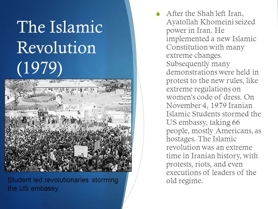 The Islamic Revolution (1979)  After the Shah left Iran, Ayatollah Khomeini seized power in Iran.