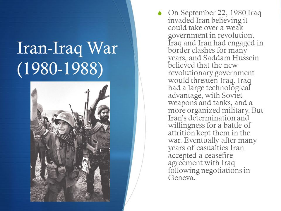 Iran-Iraq War (1980-1988)  On September 22, 1980 Iraq invaded Iran believing it could take over a weak government in revolution.