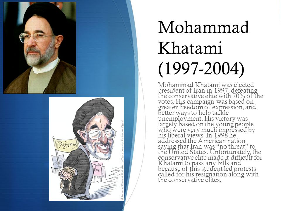 Mohammad Khatami (1997-2004) Mohammad Khatami was elected president of Iran in 1997, defeating the conservative elite with 70% of the votes. His campa
