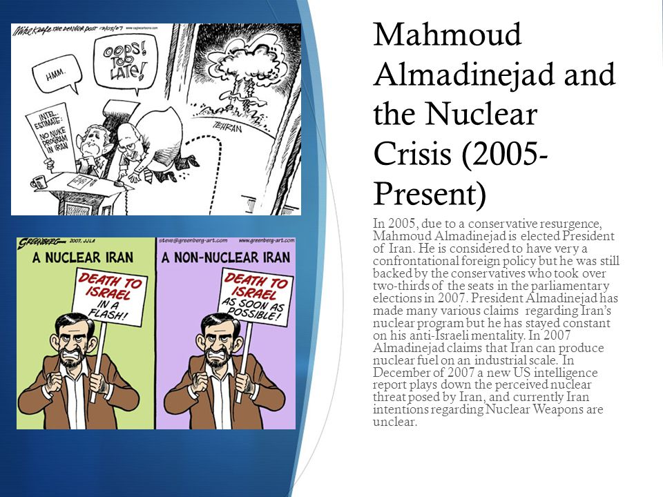 Mahmoud Almadinejad and the Nuclear Crisis (2005- Present) In 2005, due to a conservative resurgence, Mahmoud Almadinejad is elected President of Iran