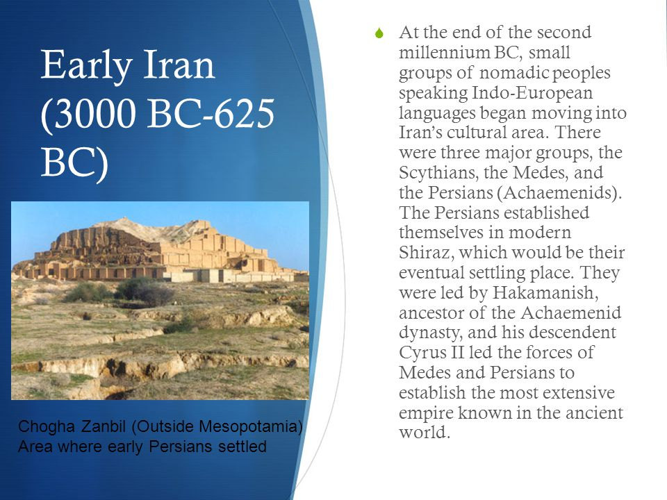 Early Iran (3000 BC-625 BC)  At the end of the second millennium BC, small groups of nomadic peoples speaking Indo-European languages began moving into Iran's cultural area.