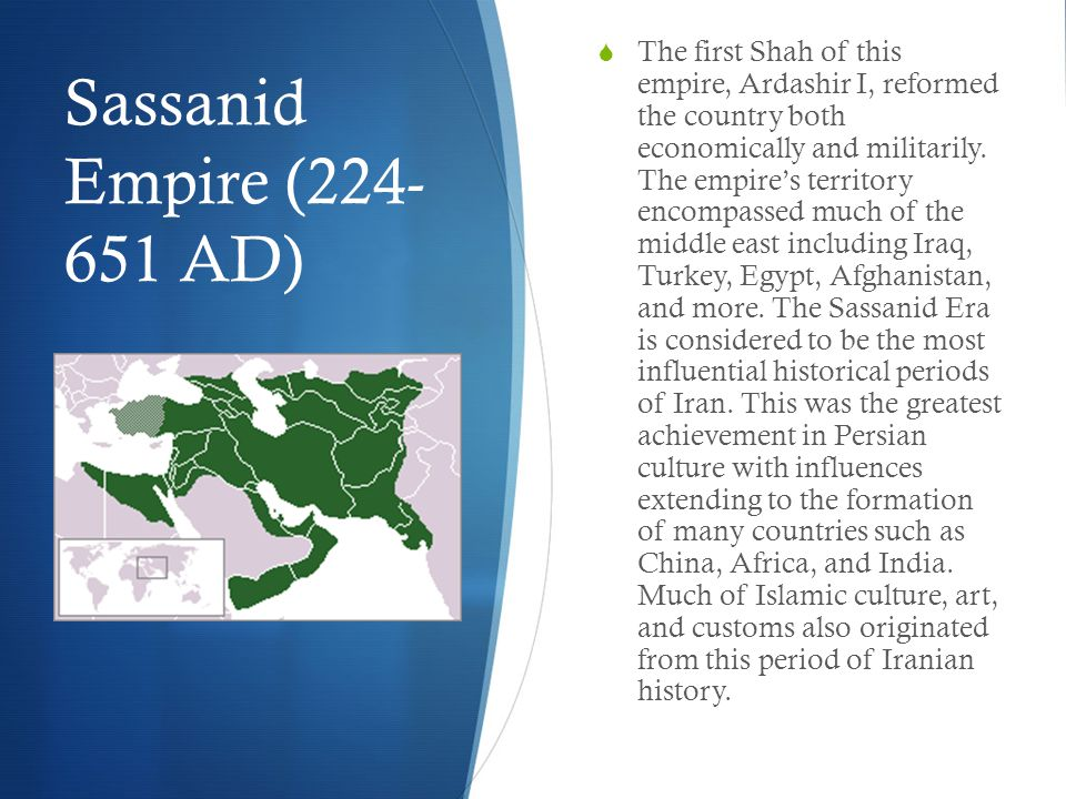 Sassanid Empire (224- 651 AD)  The first Shah of this empire, Ardashir I, reformed the country both economically and militarily.