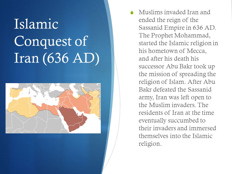 Islamic Conquest of Iran (636 AD)  Muslims invaded Iran and ended the reign of the Sassanid Empire in 636 AD.
