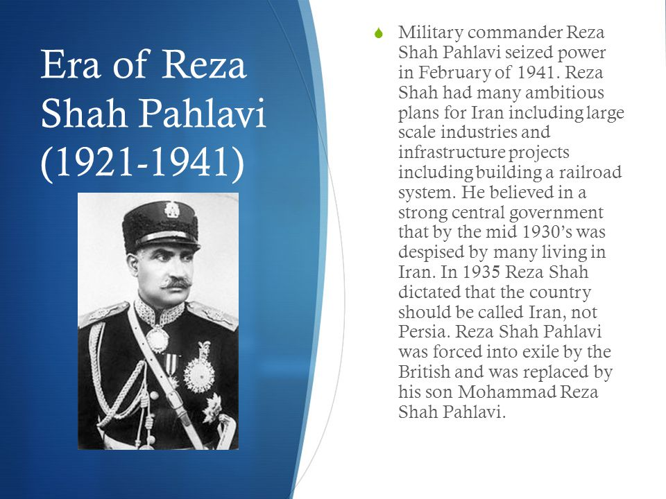 Era of Reza Shah Pahlavi (1921-1941)  Military commander Reza Shah Pahlavi seized power in February of 1941.
