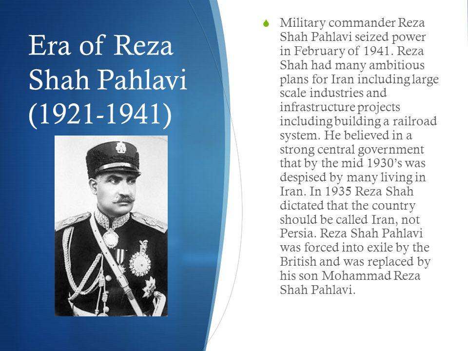 Era of Reza Shah Pahlavi (1921-1941)  Military commander Reza Shah Pahlavi seized power in February of 1941.