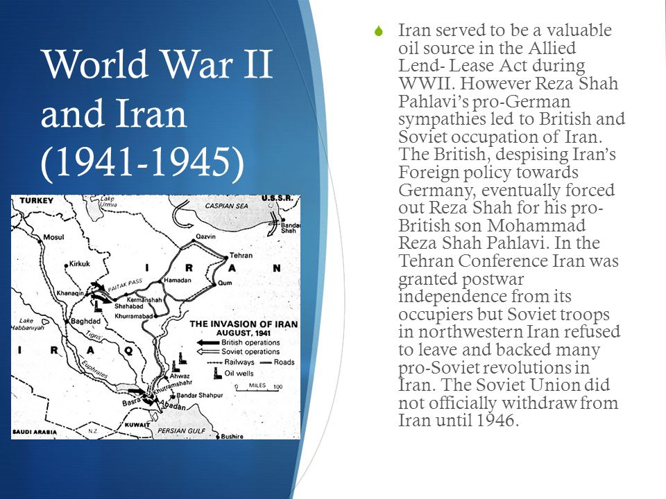 World War II and Iran (1941-1945)  Iran served to be a valuable oil source in the Allied Lend- Lease Act during WWII.