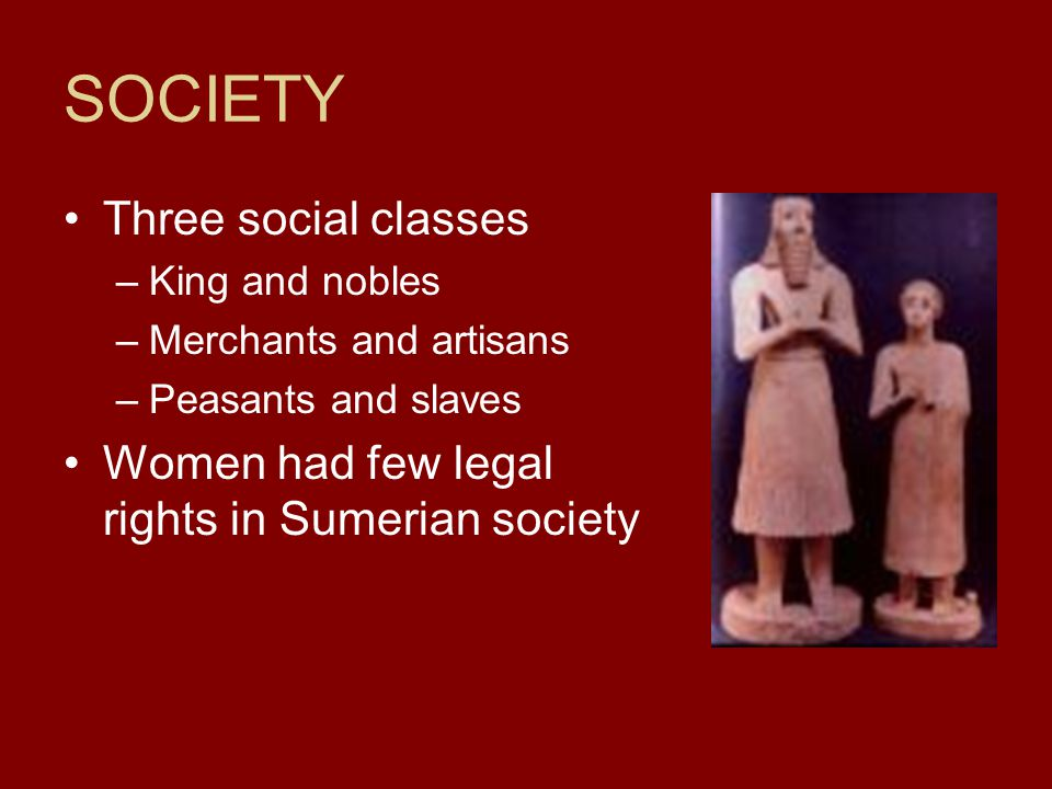 SOCIETY Three social classes –King and nobles –Merchants and artisans –Peasants and slaves Women had few legal rights in Sumerian society