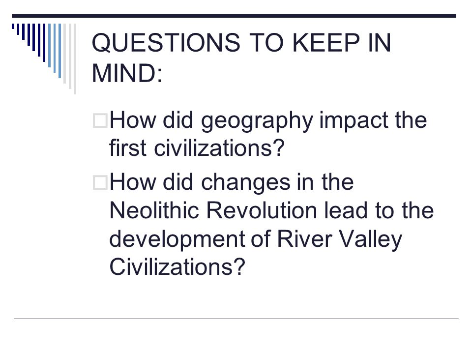 QUESTIONS TO KEEP IN MIND:  How did geography impact the first civilizations?  How did changes in the Neolithic Revolution lead to the development o