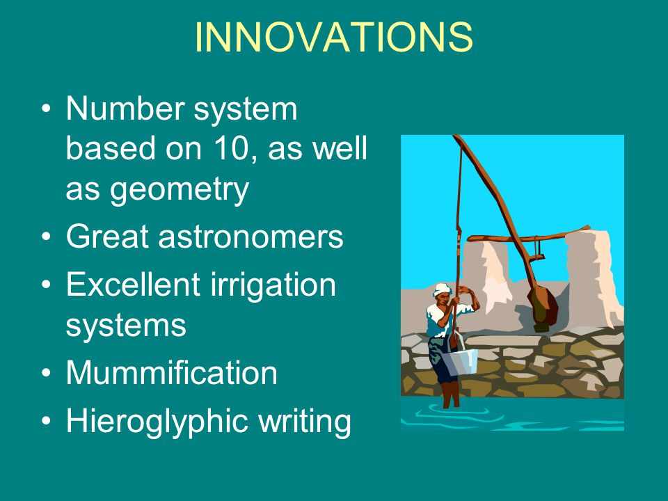 INNOVATIONS Number system based on 10, as well as geometry Great astronomers Excellent irrigation systems Mummification Hieroglyphic writing
