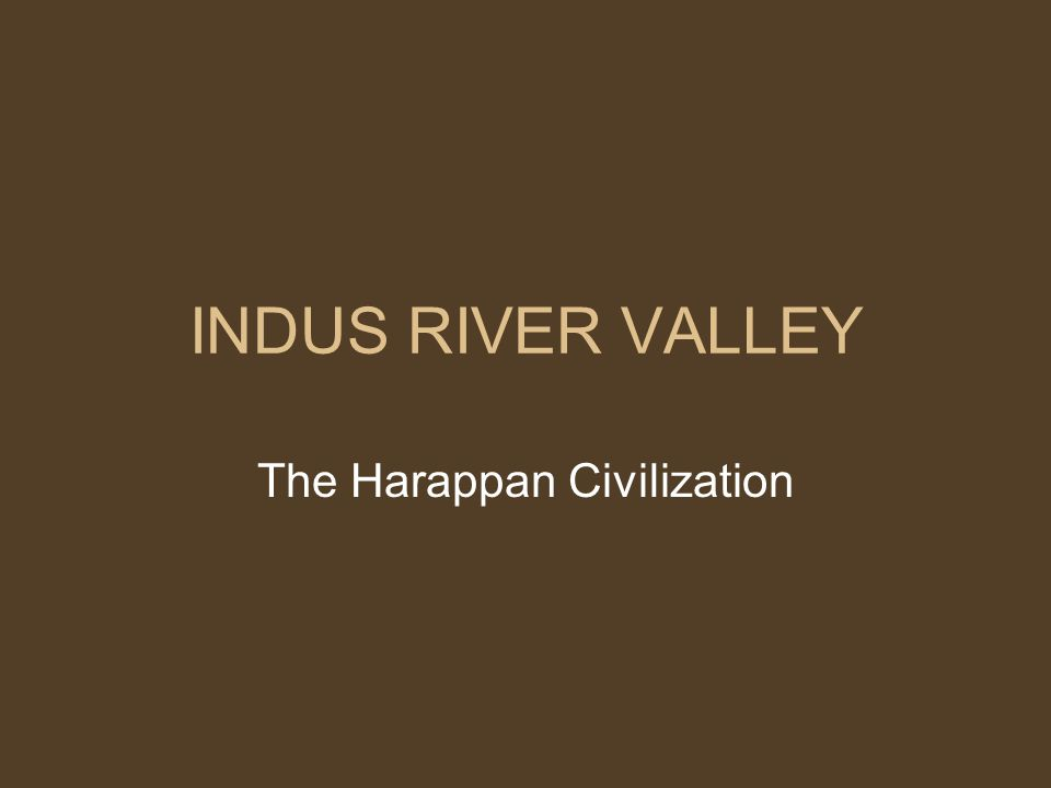 INDUS RIVER VALLEY The Harappan Civilization