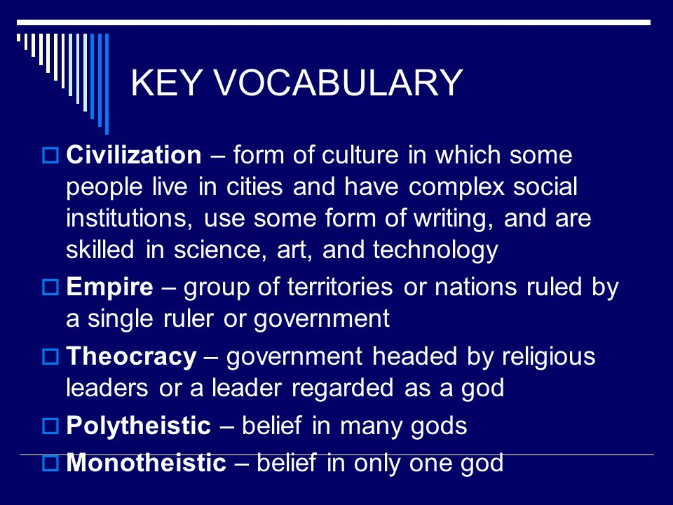 KEY VOCABULARY  Civilization – form of culture in which some people live in cities and have complex social institutions, use some form of writing, an