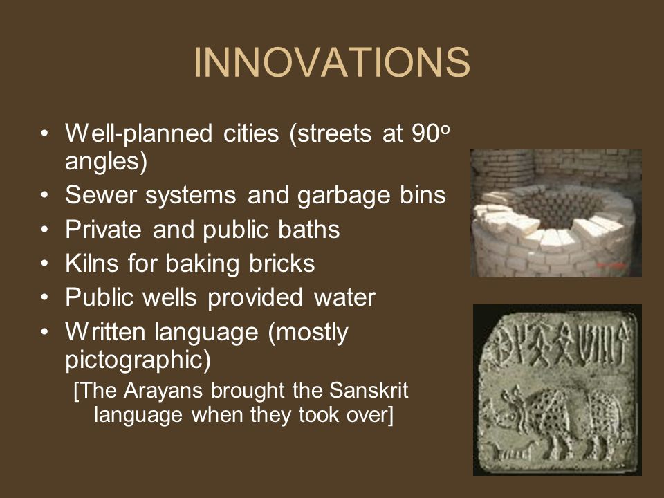 INNOVATIONS Well-planned cities (streets at 90 o angles) Sewer systems and garbage bins Private and public baths Kilns for baking bricks Public wells