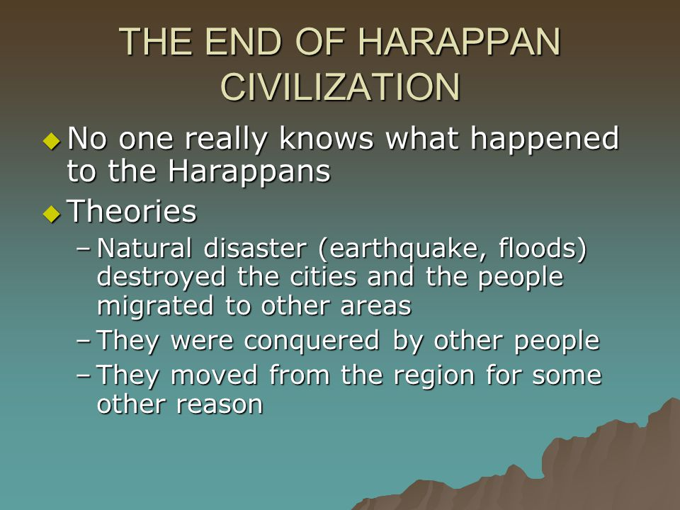 THE END OF HARAPPAN CIVILIZATION  No one really knows what happened to the Harappans  Theories –Natural disaster (earthquake, floods) destroyed the