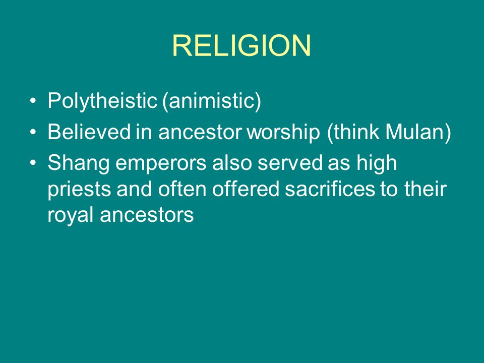 RELIGION Polytheistic (animistic) Believed in ancestor worship (think Mulan) Shang emperors also served as high priests and often offered sacrifices t