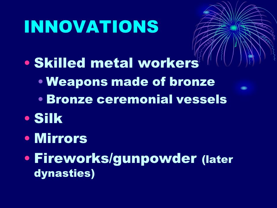 INNOVATIONS Skilled metal workers Weapons made of bronze Bronze ceremonial vessels Silk Mirrors Fireworks/gunpowder (later dynasties)