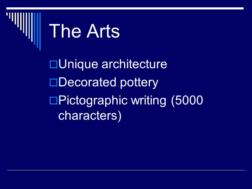 The Arts  Unique architecture  Decorated pottery  Pictographic writing (5000 characters)