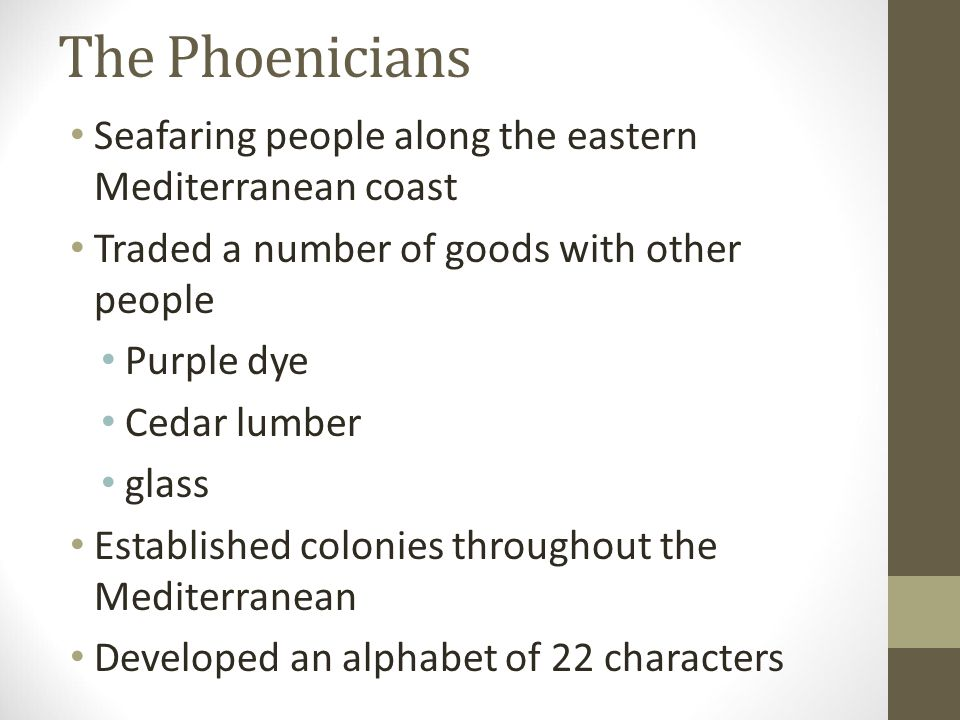 The Phoenicians Seafaring people along the eastern Mediterranean coast Traded a number of goods with other people Purple dye Cedar lumber glass Establ